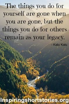 The things you do for yourself are gone when you are gone; the things you do for others remain as your legacy. life quotes, the bucket list, mountains, god, arrow, inspir, new zealand travel, place, river