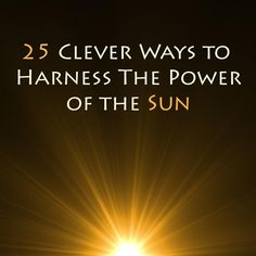 25 Clever Ways To Harness The Power Of The Sun