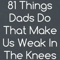 81 Things Dads Do That Make Us Weak in the Knees by Kim Bongiorno
