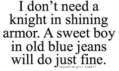 """""""I don't need a knight in shining armor. A sweet boy in old blue jeans will do just fine."""""""