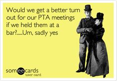 Would we get a better turn out for our PTA meetings if we held them at a bar?.....Um, sadly yes.