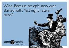 Wine. Becasue no epic story ever started with, 'last night I ate a salad.'