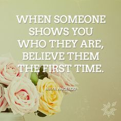When someone shows you who they are, believe them the first time. – Maya Angelou