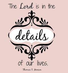 """The Lord is in the details of our lives."" President Thomas S. Monson 