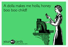 A dolla makes me holla, honey boo boo child!!