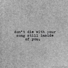 don't die with your song still inside you