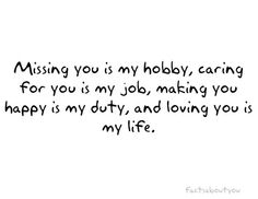 Missing you is my hobby, caring for you is my job, making you happy is my duty & loving you is my life. <3