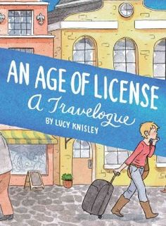 An Age of License: A Travelogue by Lucy Knisley - Written during a European book tour promoting her work, an acclaimed cartoonist depicts in drawings and words her new experiences, romantic encounters and the cute cats she met as she visited historic cities across the continent.