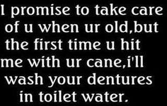 I promise to take care of you when your old