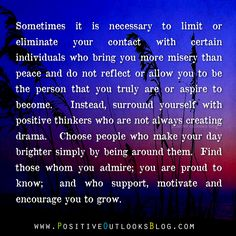 """""""(S)urround yourself with positive thinkers...Choose people who make your day brighter simply by being around them.  Find those whom you admire; you are proud to know; and who support, motivate, and encourage you to grow."""""""