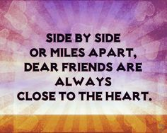 Side by side or miles apart, dear friends are always close to the heart.