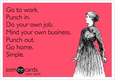 Go to work. Punch in. Do your own job. Mind your own business. Punch out. Go home. Simple.