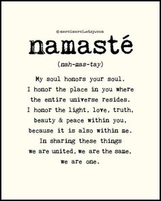 namaste: my soul honors your soul. i honor the place in you where the entire Universe resides. I honor the light, love, truth, beauty & peace within you. because it is also within me. In sharing these things we are united, we are the same, we are one.