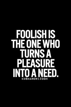 Foolish is the one who turns a pleasure into a need