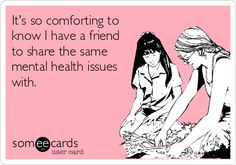 It's so comforting to know I have a friend to share the same mental health issues with.