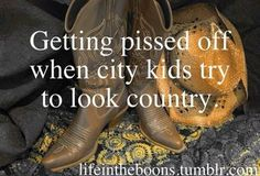 """uugghh...its irritating when they find a hat and some boots from hollister and put on facebook """"rocking it country today""""...no, you're a whore who found a hat and boots"""