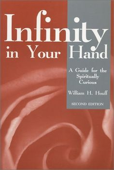 "Infinity in Your Hand: A Guide for the Spiritually Curious by William H. Houff. Spiritual growth is an intensely personal undertaking. While we can learn from the journeys of others, it is only through taking out our own beliefs, understanding them, and sharing them that we reveal to our true self. Discover that those who listen to their inner wisdom come to a new and expansive appreciation of that Old Testament command, ""Be still and know I am God."""