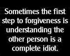 sometimes the first step to forgiveness is understanding the other person is a complete idiot. and then you lose trust in their ability to parent. never ends...