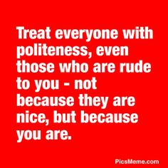 Treat everyone with politeness, even those who are rude to you – not because they are nice, but because you are.