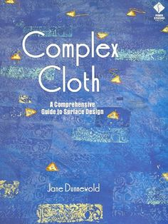 Complex Cloth: A Comprehensive Guide to Surface Design by Jane Dunnewold.  Details Dunnewold's techniques for creating visual complexity and depth in fabric. In this comprehensive guide explains her system of layering simple processes to produce intriguing surface designs.