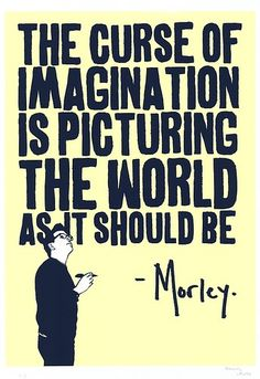 The curse of imagination is picturing the world as it should be.