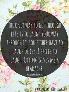 The only way to get through life is to laugh your way through it. You either have to laugh or cry. I prefer to laugh. Crying gives me a headache. - Marjorie Pay Hinckley | Simple Steps to become your Super Self