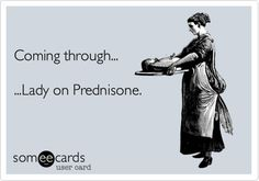 Coming through... ...Lady on Prednisone.