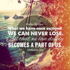 """""""What we have once enjoyed we can never lose. All that we love deeply becomes a part of us."""" - Helen Keller"""