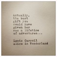 Actually, the best gift you could have given her was a lifetime of adventures... ~Lewis Carroll, Alice in Wonderland.  Thank you sweetheart!