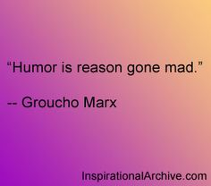 Groucho Marx quote - humor is reason gone mad