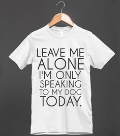 Say It With A T: Leave Me Alone I'm Only Speaking To My Dog Today