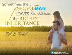 """Sometimes the poorest man leaves his children the richest inheritance."" -Ruth E. Renkel"