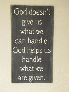"""much more accurate than """"God never gives us something we can't handle."""" pshh."""