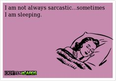 No I'm sarcastic in my dreams as well