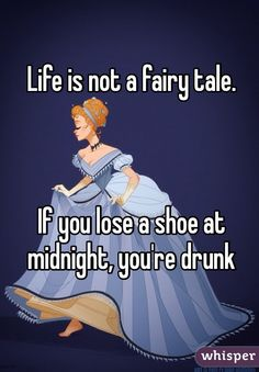 Life is not a fairy tale... If you lose a shoe at midnight, you're drunk.