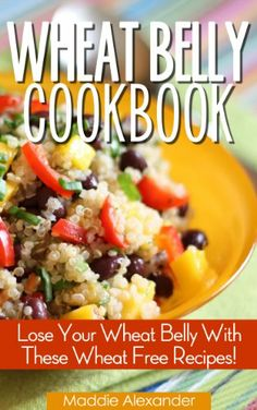 Wheat Belly Cookbook: Lose Your Wheat Belly With These Wheat Free Recipes!