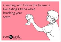 More like: Cleaning with Matt in the House is like eating Oreos while brushing your teeth. HA!