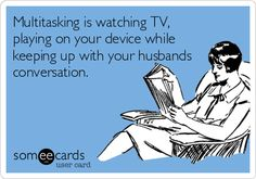 Multitasking is watching TV, playing on your device while keeping up with your husbands conversation.