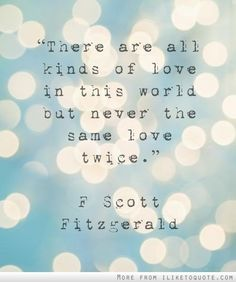 1.There are all kinds of love in this world but never the same love twice. | Community Post: 12 Quotes That Make You Wish F.Scott Fitzgerald Would Write You A Love Letter