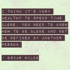I think it's very healthy to spend time alone. You need to know how to be alone and not be defined by another person. -Oscar Wilde