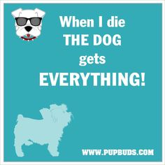 When I Die ...  The DOG gets EVERYTHING!!!! dog pictur, dogs, dog quot, funni dog, doggi stuff, dog rule