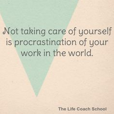 Not taking care of yourself is procrastination of your work in the world. (Brooke Castillo)   TheLifeCoachSchool.com