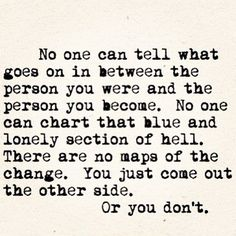 No one can tell what goes on in between the person you were and the person you become. No one can chart that blue and lonely section of hell. There are no maps of the change. You just come out the other side. Or you don't. by iSunshines, via Flickr