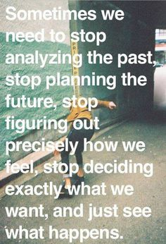 Sometimes we need to stop analyzing the past, stop planning the future, stop figuring out precisely how we feel, stop deciding exactly what we want, and just see what happens..