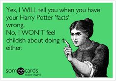 Yes, I WILL tell you when you have your Harry Potter 'facts' wrong. No, I WON'T feel childish about doing it either. | Reminders Ecard | someecards.com