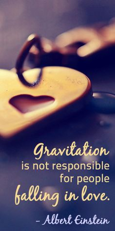 """Gravitation is not responsible for people falling in love."" -Albert Einstein"