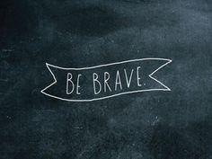 be brave.