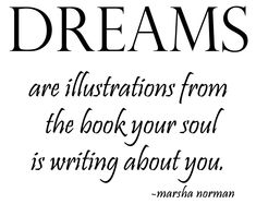 """Dreams are illustrations...from the book your soul is writing about you."" ― Marsha Norma"