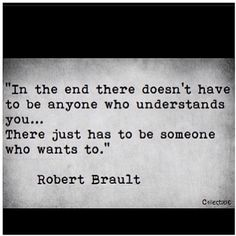 In the end there doesn't have to be anyone who understands you...There just has to be someone who wants to.