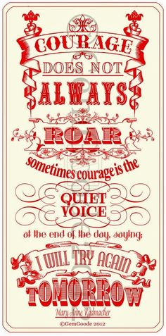 """""""Courage does not always roar. Sometimes courage is the quiet voice at the end of the day, saying: I will try again tomorrow."""""""